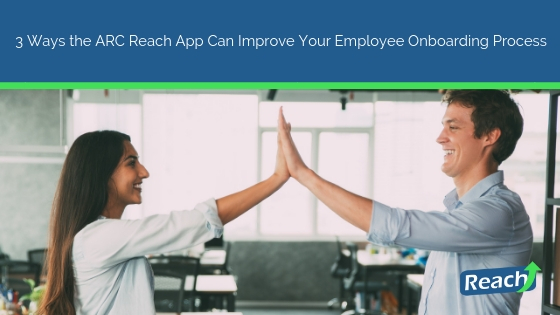 3 Ways the ARC Reach App Can Improve Your Employee Onboarding Process